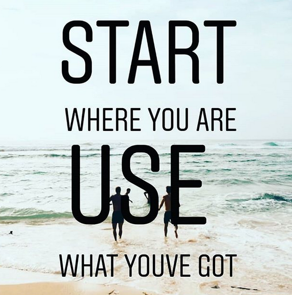 Start where you are, use what you've got.